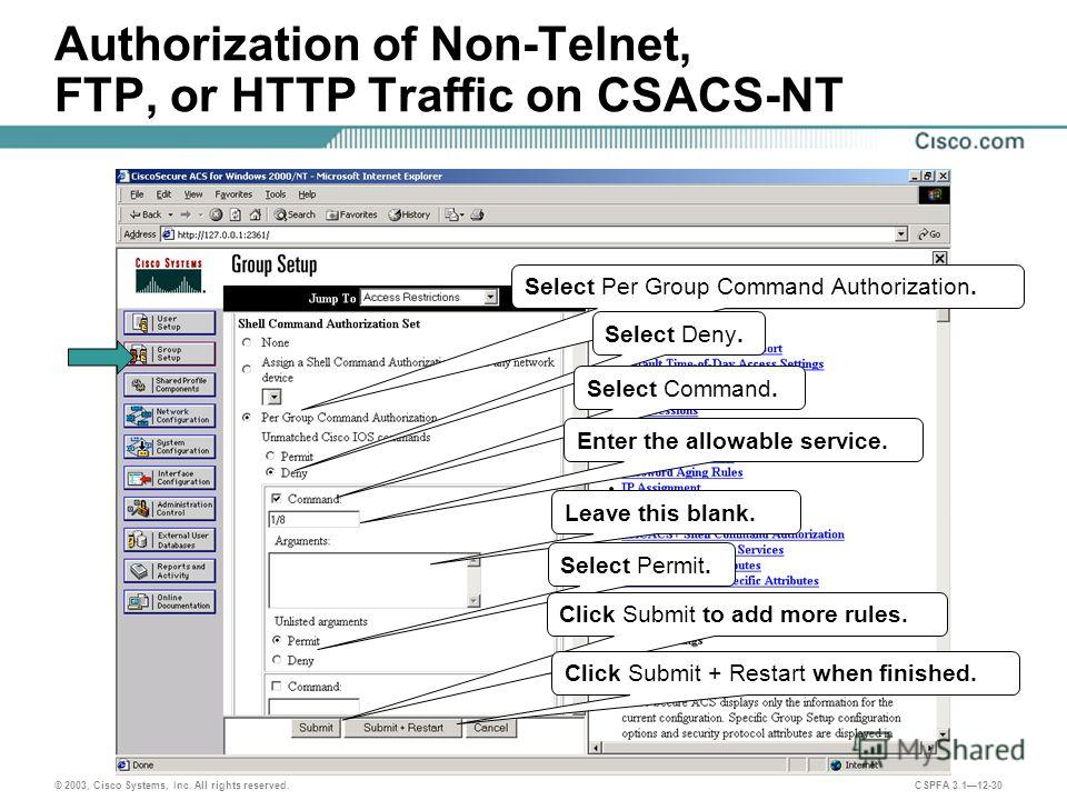 © 2003, Cisco Systems, Inc. All rights reserved. CSPFA 3.112-30 Authorization of Non-Telnet, FTP, or HTTP Traffic on CSACS-NT Select Per Group Command Authorization. Select Deny. Select Command. Enter the allowable service. Leave this blank. Select P