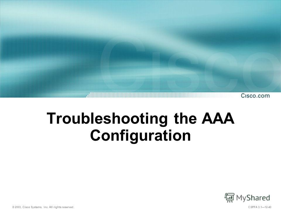 © 2003, Cisco Systems, Inc. All rights reserved. CSPFA 3.112-40 Troubleshooting the AAA Configuration