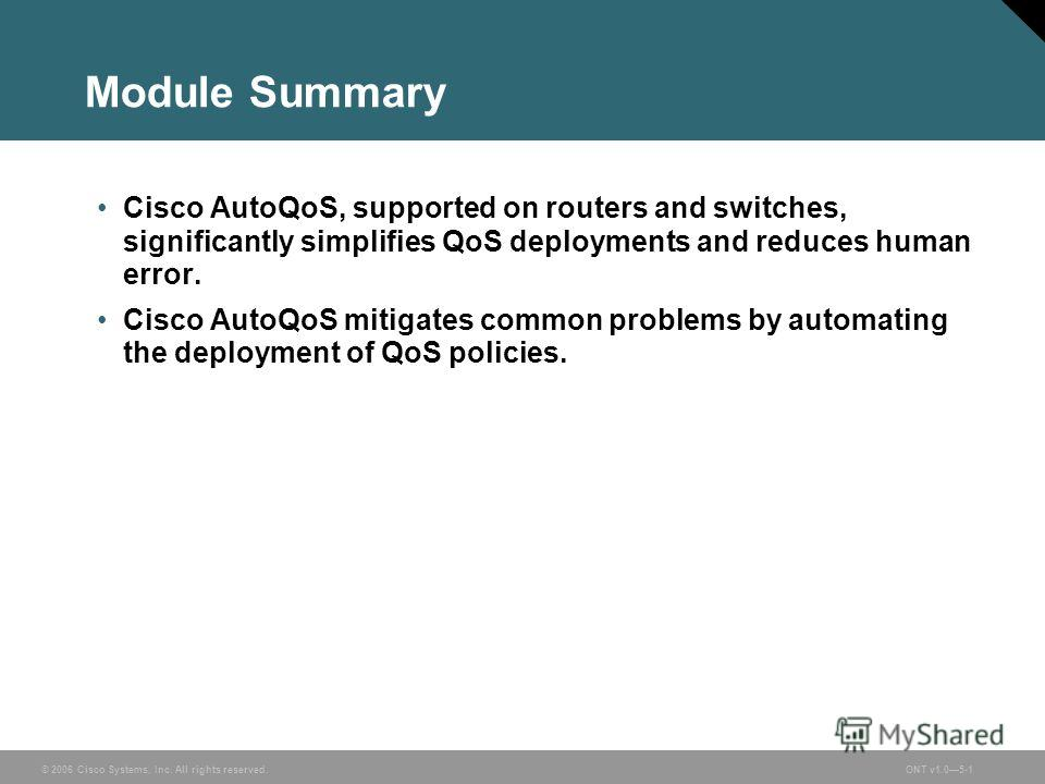 © 2006 Cisco Systems, Inc. All rights reserved.ONT v1.05-1 Module Summary Cisco AutoQoS, supported on routers and switches, significantly simplifies QoS deployments and reduces human error. Cisco AutoQoS mitigates common problems by automating the de