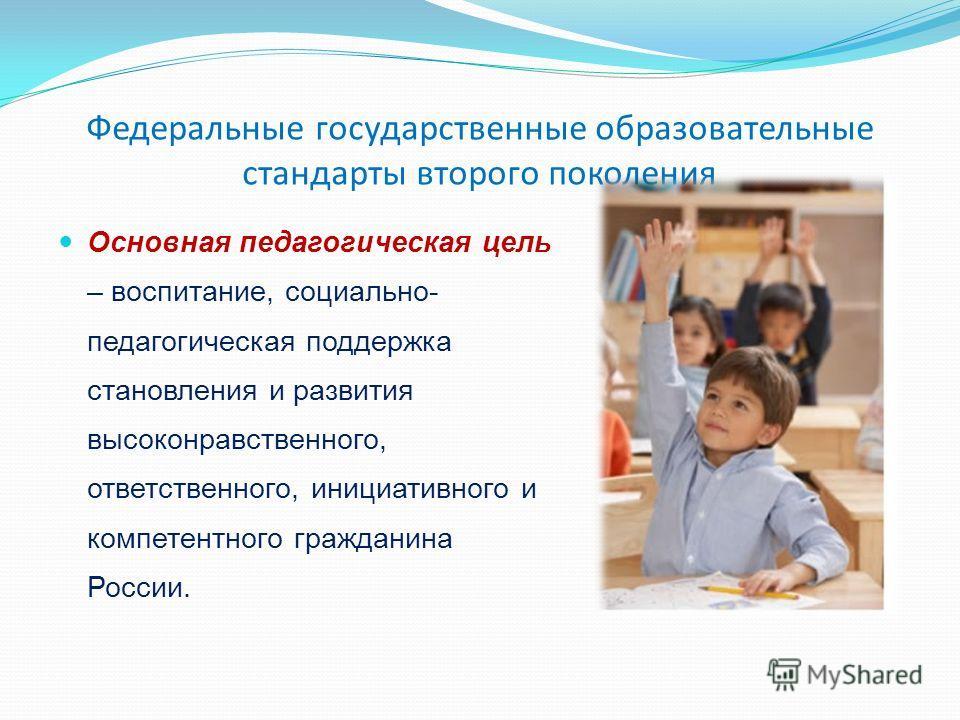 Федеральные государственные образовательные стандарты второго поколения Основная педагогическая цель – воспитание, социально- педагогическая поддержка становления и развития высоконравственного, ответственного, инициативного и компетентного гражданин