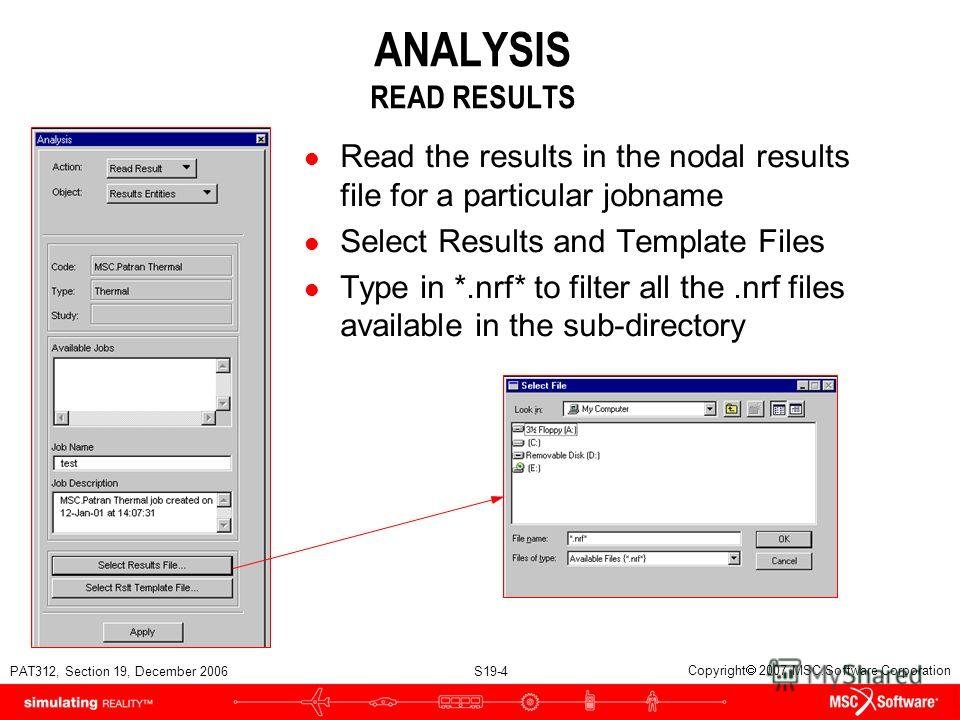 PAT312, Section 19, December 2006 S19-4 Copyright 2007 MSC.Software Corporation ANALYSIS READ RESULTS l Read the results in the nodal results file for a particular jobname l Select Results and Template Files l Type in *.nrf* to filter all the.nrf fil