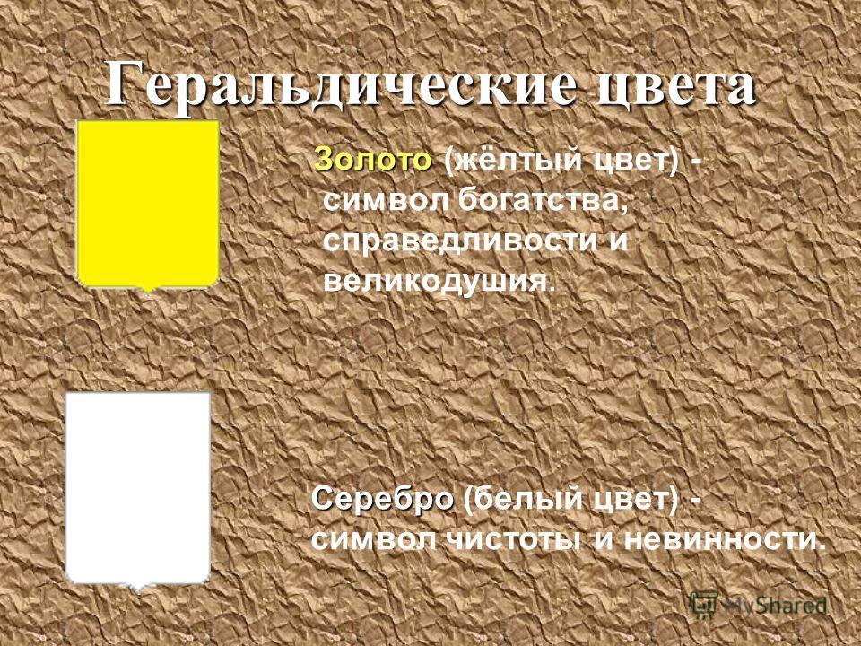 Геральдические цвета Золото Золото (жёлтый цвет) - символ богатства, справедливости и великодушия. Серебро Серебро (белый цвет) - символ чистоты и невинности.