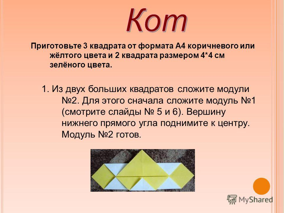 Приготовьте 3 квадрата от формата А4 коричневого или жёлтого цвета и 2 квадрата размером 4*4 см зелёного цвета. 1. Из двух больших квадратов сложите модули 2. Для этого сначала сложите модуль 1 (смотрите слайды 5 и 6). Вершину нижнего прямого угла по