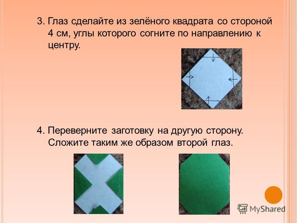 3. Глаз сделайте из зелёного квадрата со стороной 4 см, углы которого согните по направлению к центру. 4. Переверните заготовку на другую сторону. Сложите таким же образом второй глаз.