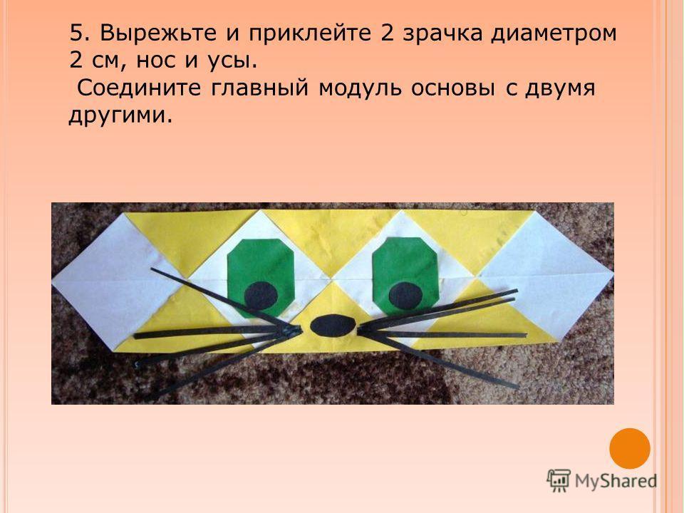 5. Вырежьте и приклейте 2 зрачка диаметром 2 см, нос и усы. Соедините главный модуль основы с двумя другими.