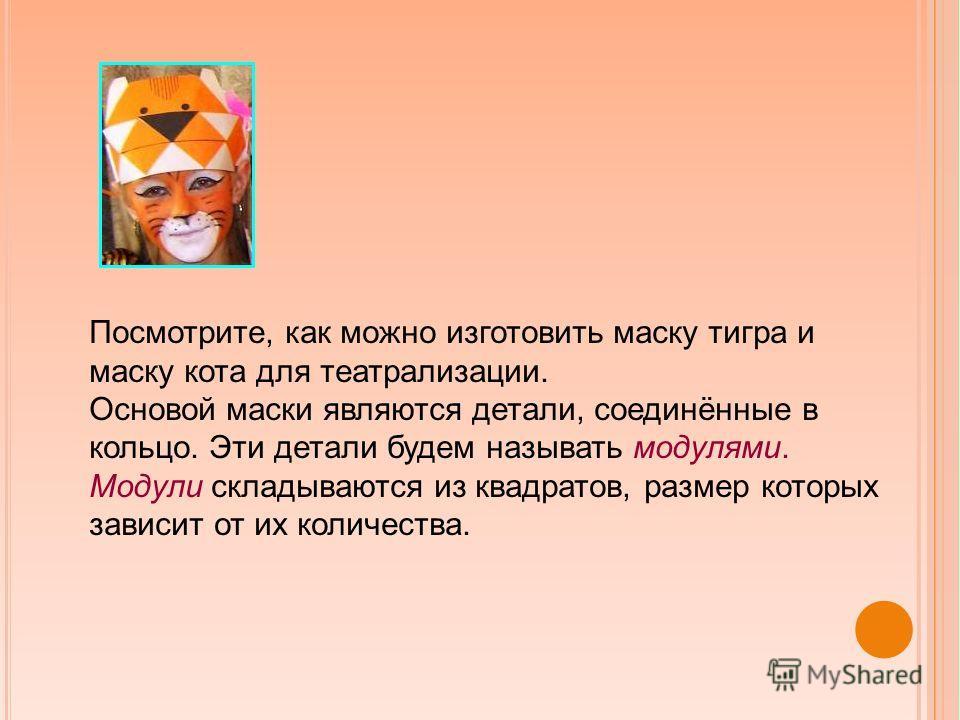 Посмотрите, как можно изготовить маску тигра и маску кота для театрализации. Основой маски являются детали, соединённые в кольцо. Эти детали будем называть модулями. Модули складываются из квадратов, размер которых зависит от их количества.