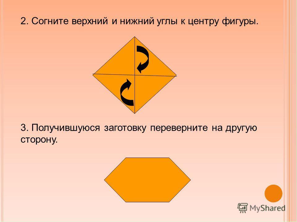 2. Согните верхний и нижний углы к центру фигуры. 3. Получившуюся заготовку переверните на другую сторону.