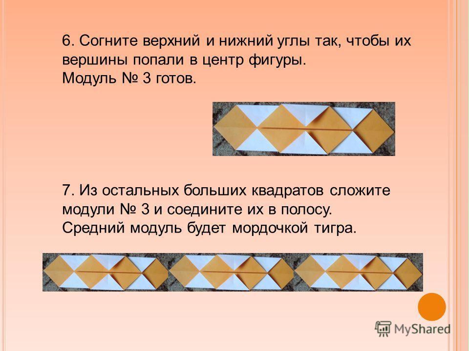 6. Согните верхний и нижний углы так, чтобы их вершины попали в центр фигуры. Модуль 3 готов. 7. Из остальных больших квадратов сложите модули 3 и соедините их в полосу. Средний модуль будет мордочкой тигра.