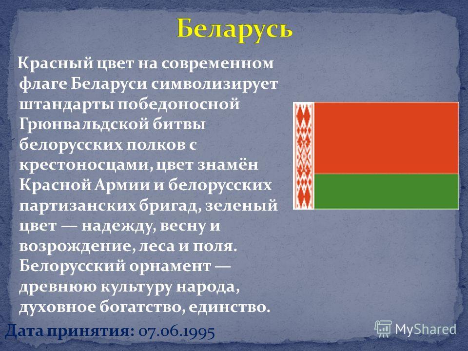 Красный цвет на современном флаге Беларуси символизирует штандарты победоносной Грюнвальдской битвы белорусских полков с крестоносцами, цвет знамён Красной Армии и белорусских партизанских бригад, зеленый цвет надежду, весну и возрождение, леса и пол