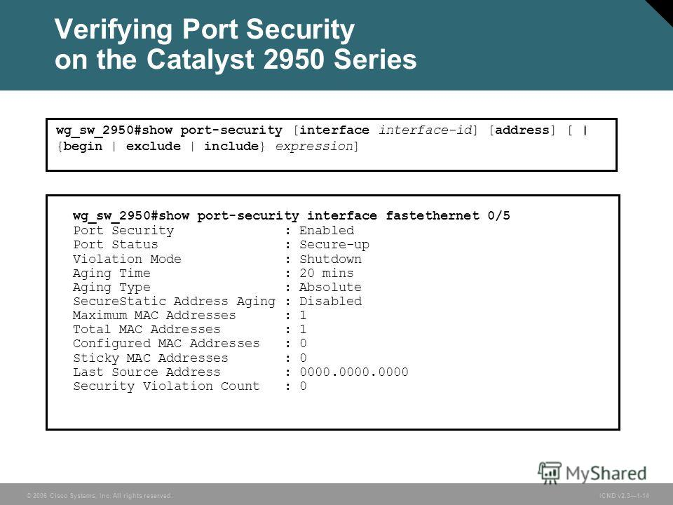 © 2006 Cisco Systems, Inc. All rights reserved. ICND v2.31-14 wg_sw_2950#show port-security [interface interface-id] [address] [ | {begin | exclude | include} expression] wg_sw_2950#show port-security interface fastethernet 0/5 Port Security : Enable