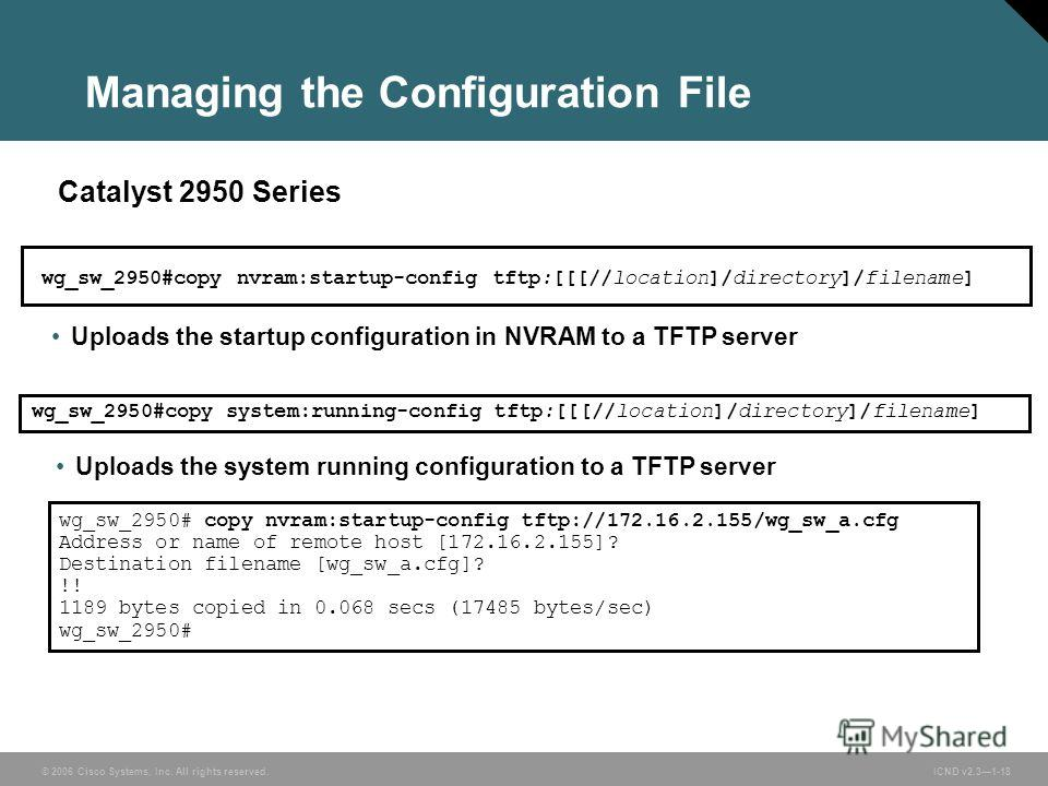 © 2006 Cisco Systems, Inc. All rights reserved. ICND v2.31-18 wg_sw_2950#copy nvram:startup-config tftp:[[[//location]/directory]/filename] Catalyst 2950 Series wg_sw_2950# copy nvram:startup-config tftp://172.16.2.155/wg_sw_a.cfg Address or name of