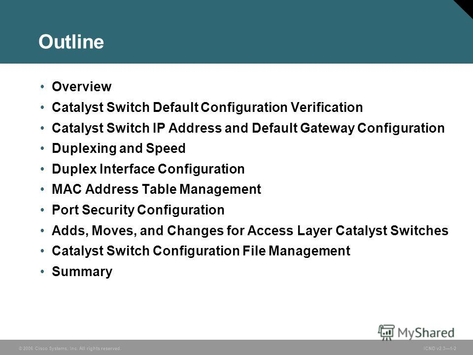 © 2006 Cisco Systems, Inc. All rights reserved. ICND v2.31-2 Outline Overview Catalyst Switch Default Configuration Verification Catalyst Switch IP Address and Default Gateway Configuration Duplexing and Speed Duplex Interface Configuration MAC Addre