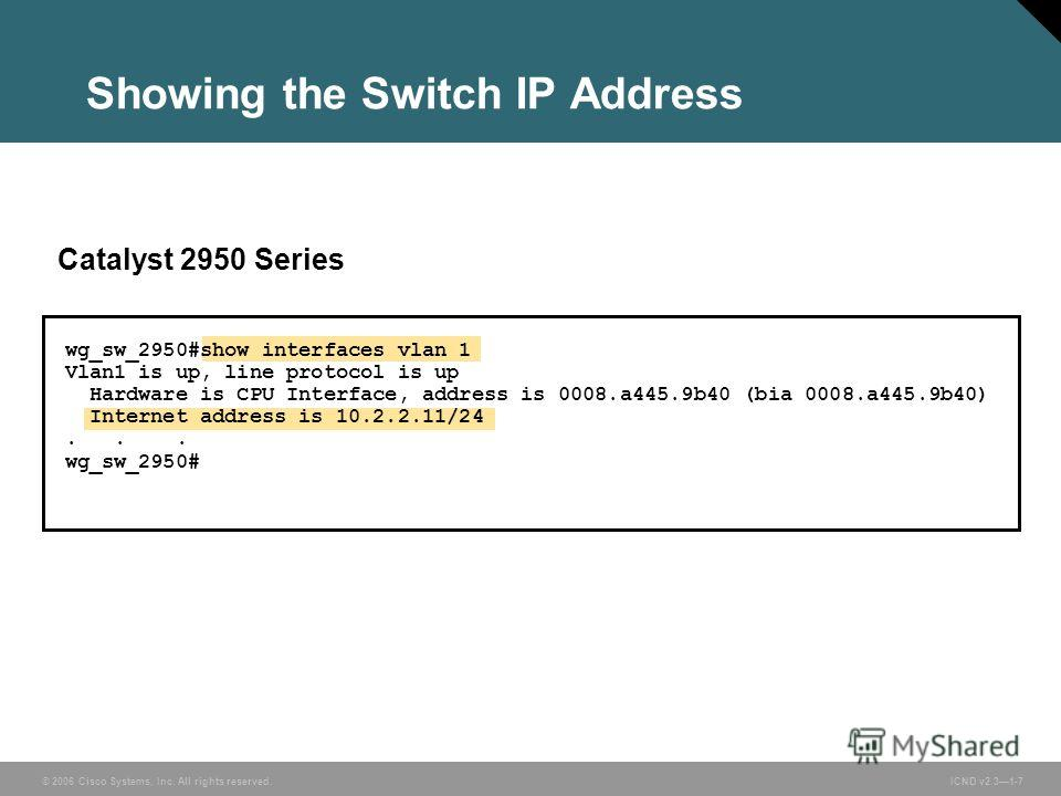 © 2006 Cisco Systems, Inc. All rights reserved. ICND v2.31-7 Catalyst 2950 Series wg_sw_2950#show interfaces vlan 1 Vlan1 is up, line protocol is up Hardware is CPU Interface, address is 0008.a445.9b40 (bia 0008.a445.9b40) Internet address is 10.2.2.