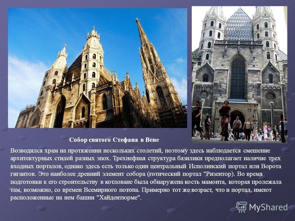 Собор святого Стефана в Вене Возводился храм на протяжении нескольких столетий, поэтому здесь наблюдается смешение архитектурных стилей разных эпох. Трехнефная структура базилики предполагает наличие трех входных порталов, однако здесь есть только од