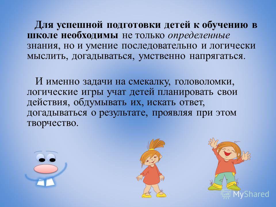 Для успешной подготовки детей к обучению в школе необходимы не только определенные знания, но и умение последовательно и логически мыслить, догадываться, умственно напрягаться. И именно задачи на смекалку, головоломки, логические игры учат детей план