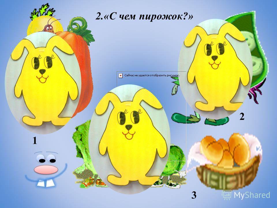 2.«С чем пирожок?» 1 2 3