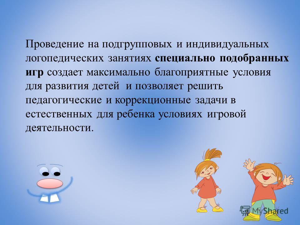 Проведение на подгрупповых и индивидуальных логопедических занятиях специально подобранных игр создает максимально благоприятные условия для развития детей и позволяет решить педагогические и коррекционные задачи в естественных для ребенка условиях и
