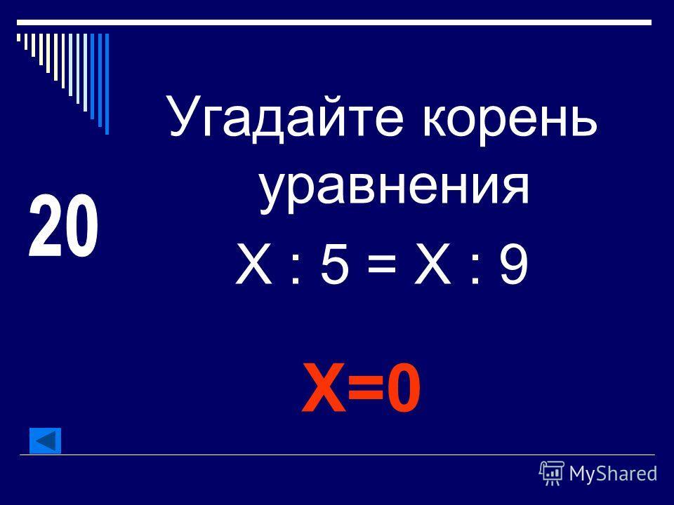 Угадайте корень уравнения Х : 5 = Х : 9 Х=0