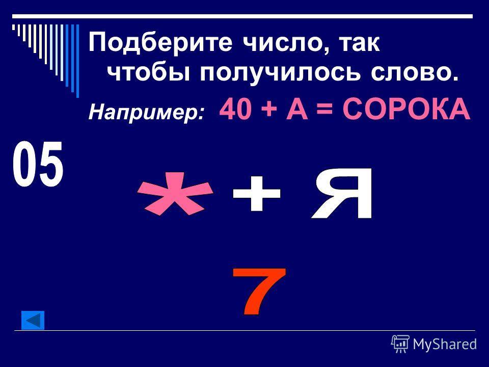 Подберите число, так чтобы получилось слово. Например: 40 + А = СОРОКА