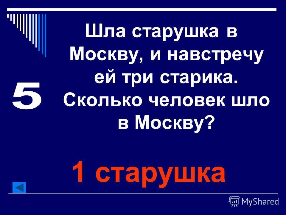 Шла старушка в Москву, и навстречу ей три старика. Сколько человек шло в Москву? 1 старушка