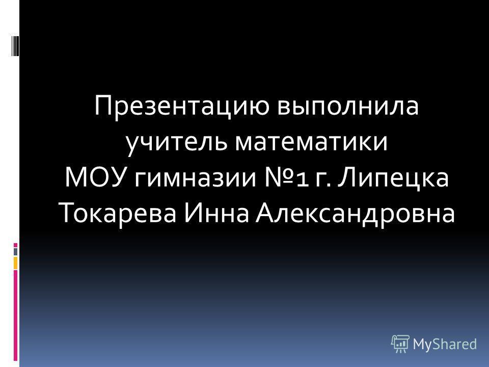 Презентацию выполнила учитель математики МОУ гимназии 1 г. Липецка Токарева Инна Александровна