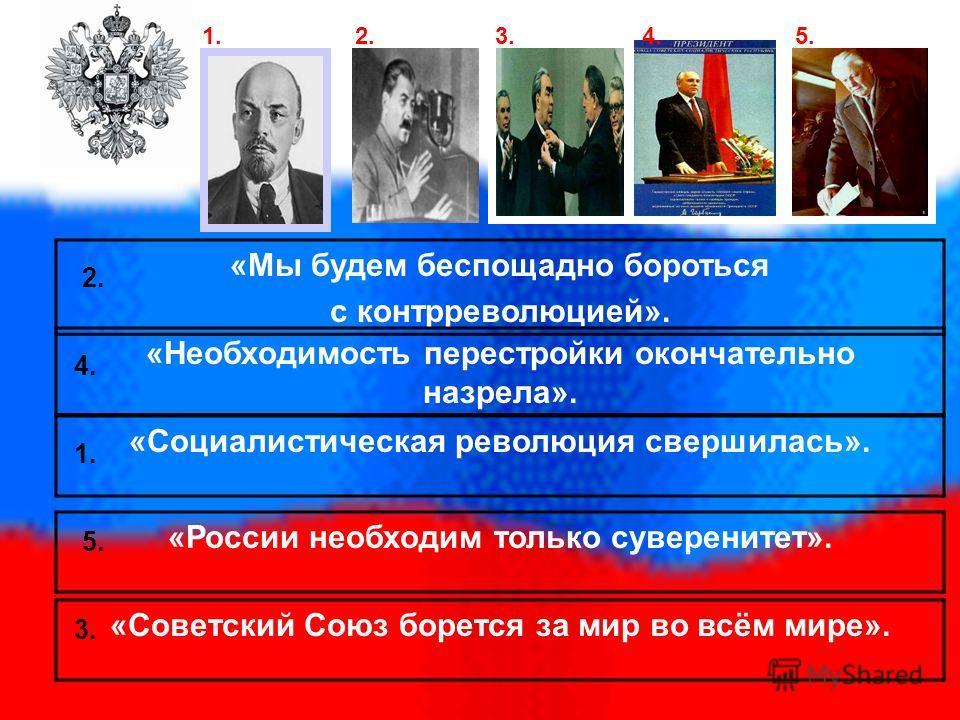 «Мы будем беспощадно бороться с контрреволюцией». «Необходимость перестройки окончательно назрела». «Социалистическая революция свершилась». «России необходим только суверенитет». 1. 2. 3. 4. 5. «Советский Союз борется за мир во всём мире». 1. 2. 3.