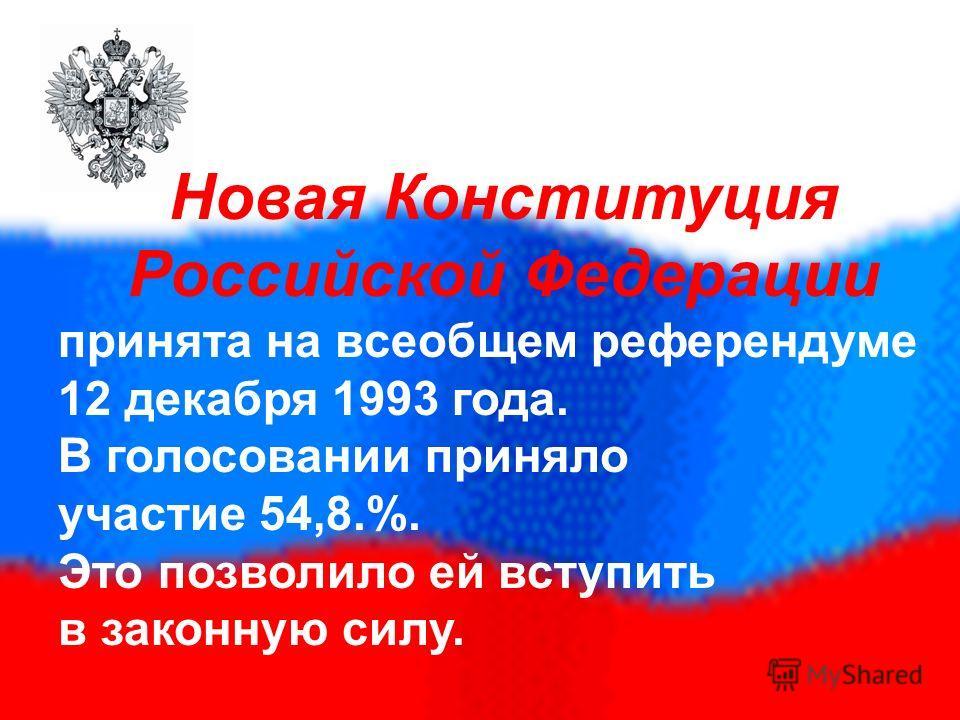 Новая Конституция Российской Федерации принята на всеобщем референдуме 12 декабря 1993 года. В голосовании приняло участие 54,8.%. Это позволило ей вступить в законную силу.