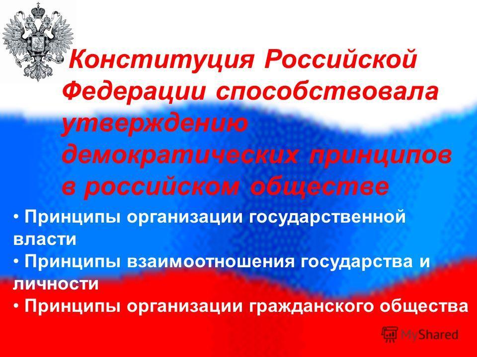 Конституция Российской Федерации способствовала утверждению демократических принципов в российском обществе Принципы организации государственной власти Принципы взаимоотношения государства и личности Принципы организации гражданского общества