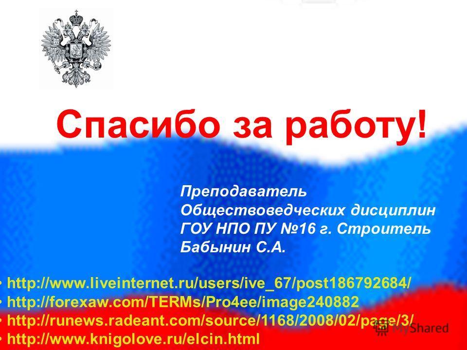 Спасибо за работу! Преподаватель Обществоведческих дисциплин ГОУ НПО ПУ 16 г. Строитель Бабынин С.А. http://www.liveinternet.ru/users/ive_67/post186792684/ http://forexaw.com/TERMs/Pro4ee/image240882 http://runews.radeant.com/source/1168/2008/02/page