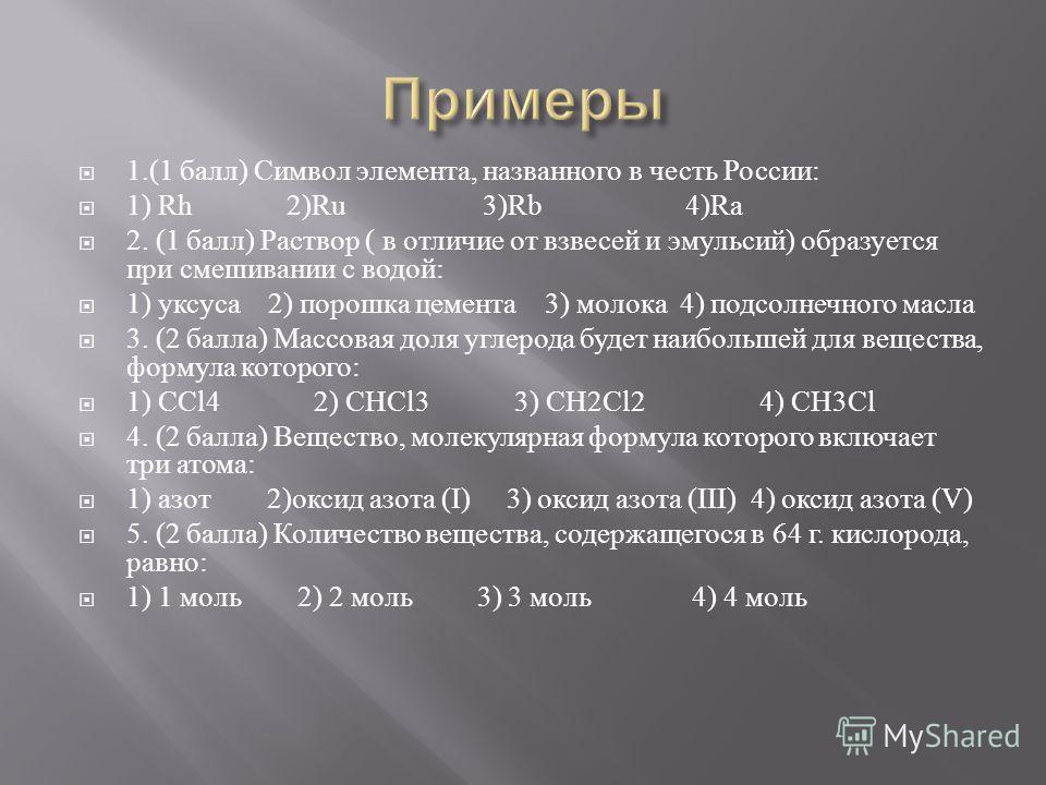 1.(1 балл ) Символ элемента, названного в честь России : 1) Rh 2)Ru 3)Rb 4)Ra 2. (1 балл ) Раствор ( в отличие от взвесей и эмульсий ) образуется при смешивании с водой : 1) уксуса 2) порошка цемента 3) молока 4) подсолнечного масла 3. (2 балла ) Мас