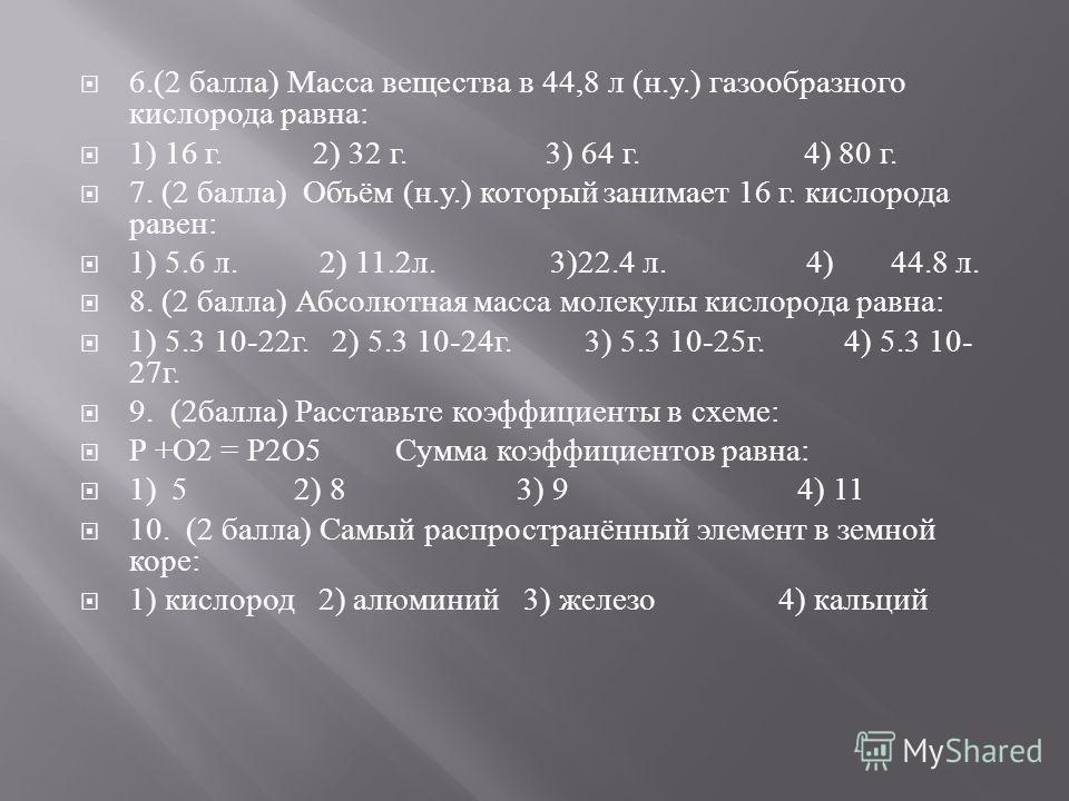 6.(2 балла ) Масса вещества в 44,8 л ( н. у.) газообразного кислорода равна : 1) 16 г. 2) 32 г. 3) 64 г. 4) 80 г. 7. (2 балла ) Объём ( н. у.) который занимает 16 г. кислорода равен : 1) 5.6 л. 2) 11.2 л. 3)22.4 л. 4) 44.8 л. 8. (2 балла ) Абсолютная