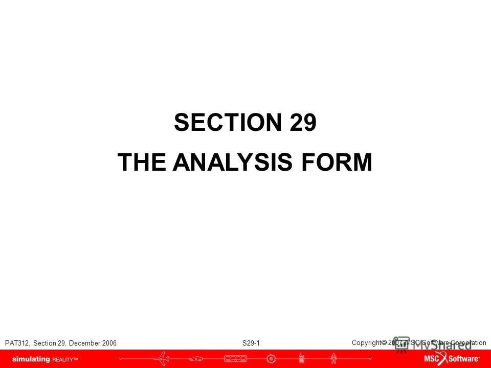 PAT312, Section 29, December 2006 S29-1 Copyright 2007 MSC.Software Corporation SECTION 29 THE ANALYSIS FORM