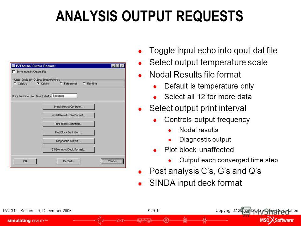PAT312, Section 29, December 2006 S29-15 Copyright 2007 MSC.Software Corporation ANALYSIS OUTPUT REQUESTS l Toggle input echo into qout.dat file l Select output temperature scale l Nodal Results file format l Default is temperature only l Select all