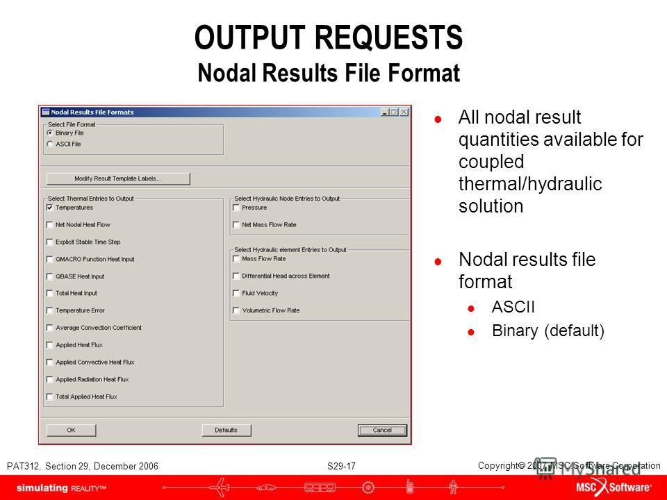 PAT312, Section 29, December 2006 S29-17 Copyright 2007 MSC.Software Corporation OUTPUT REQUESTS Nodal Results File Format l All nodal result quantities available for coupled thermal/hydraulic solution l Nodal results file format l ASCII l Binary (de