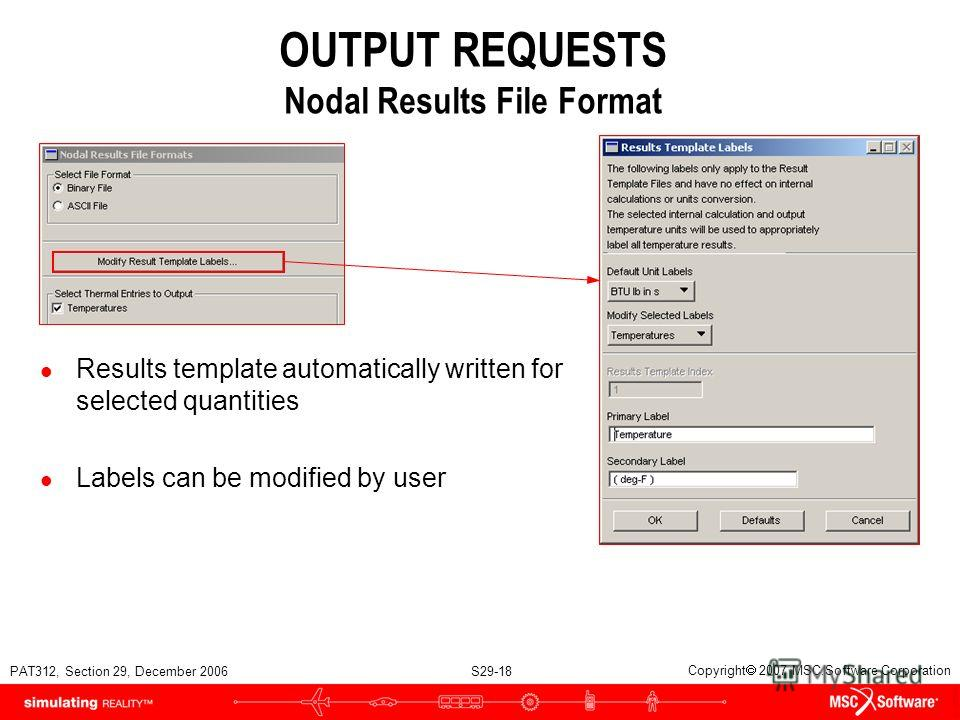 PAT312, Section 29, December 2006 S29-18 Copyright 2007 MSC.Software Corporation OUTPUT REQUESTS Nodal Results File Format l Results template automatically written for selected quantities l Labels can be modified by user