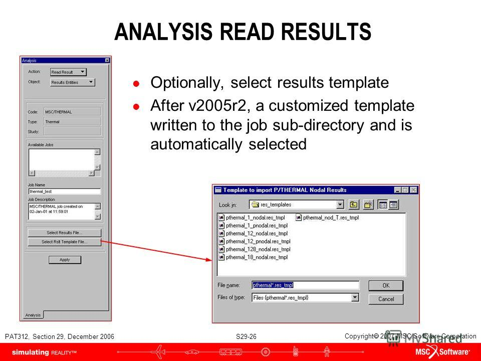 PAT312, Section 29, December 2006 S29-26 Copyright 2007 MSC.Software Corporation ANALYSIS READ RESULTS l Optionally, select results template l After v2005r2, a customized template written to the job sub-directory and is automatically selected