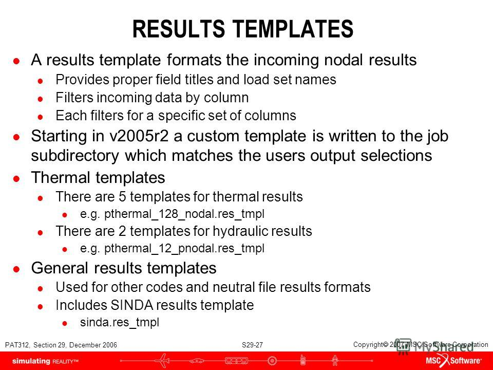 PAT312, Section 29, December 2006 S29-27 Copyright 2007 MSC.Software Corporation RESULTS TEMPLATES l A results template formats the incoming nodal results l Provides proper field titles and load set names l Filters incoming data by column l Each filt