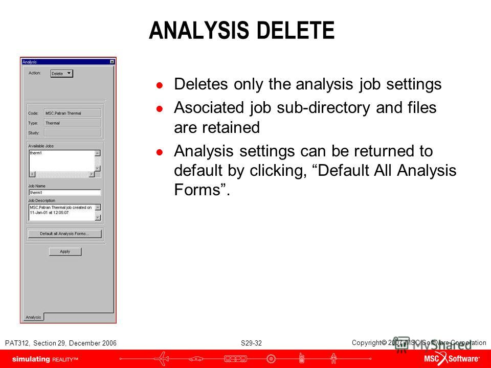 PAT312, Section 29, December 2006 S29-32 Copyright 2007 MSC.Software Corporation ANALYSIS DELETE l Deletes only the analysis job settings l Asociated job sub-directory and files are retained l Analysis settings can be returned to default by clicking,