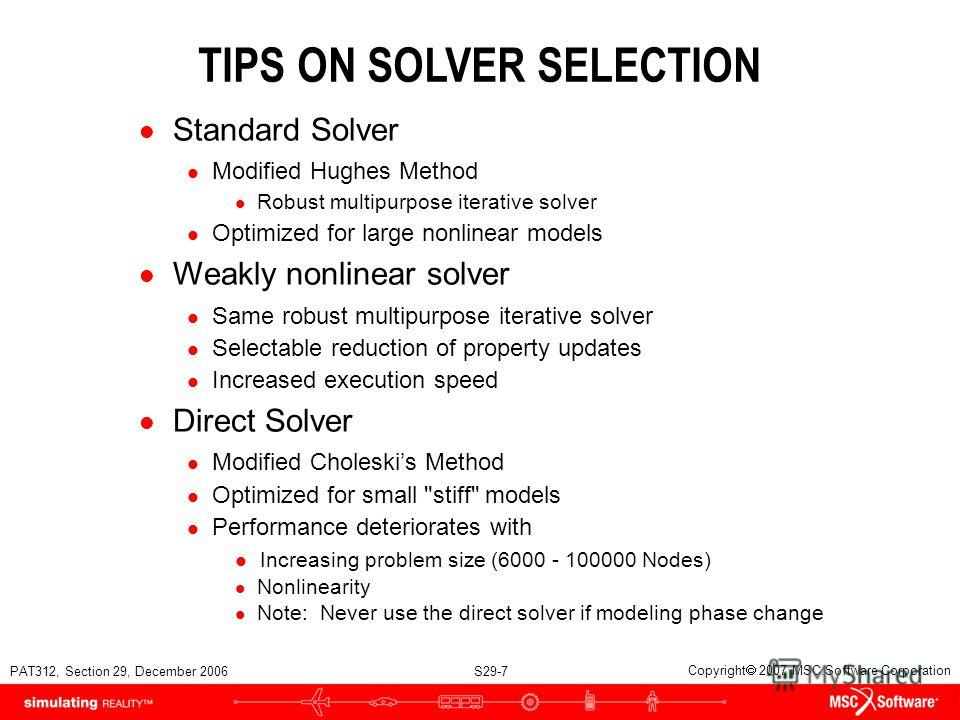 PAT312, Section 29, December 2006 S29-7 Copyright 2007 MSC.Software Corporation TIPS ON SOLVER SELECTION l Standard Solver l Modified Hughes Method l Robust multipurpose iterative solver l Optimized for large nonlinear models l Weakly nonlinear solve