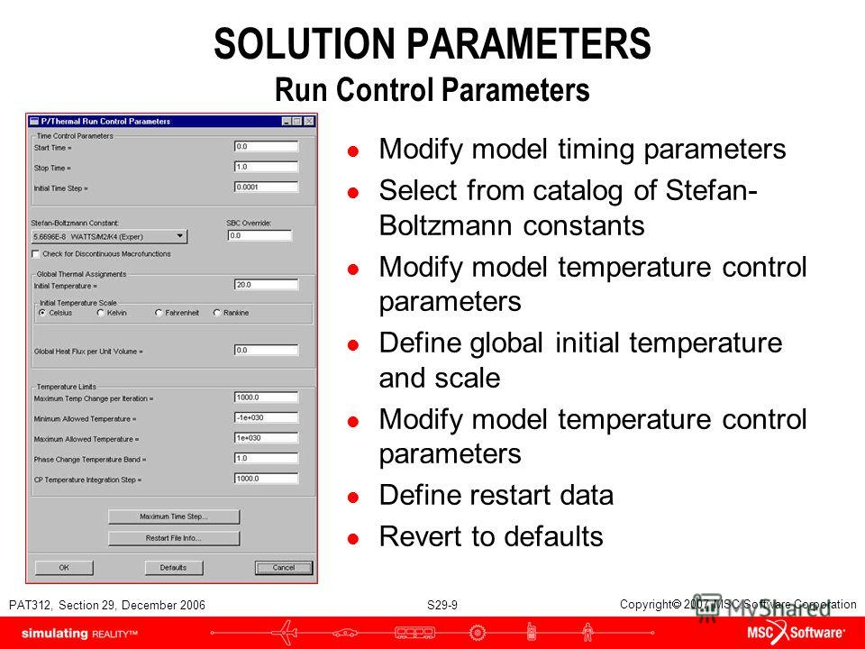 PAT312, Section 29, December 2006 S29-9 Copyright 2007 MSC.Software Corporation SOLUTION PARAMETERS Run Control Parameters l Modify model timing parameters l Select from catalog of Stefan- Boltzmann constants l Modify model temperature control parame