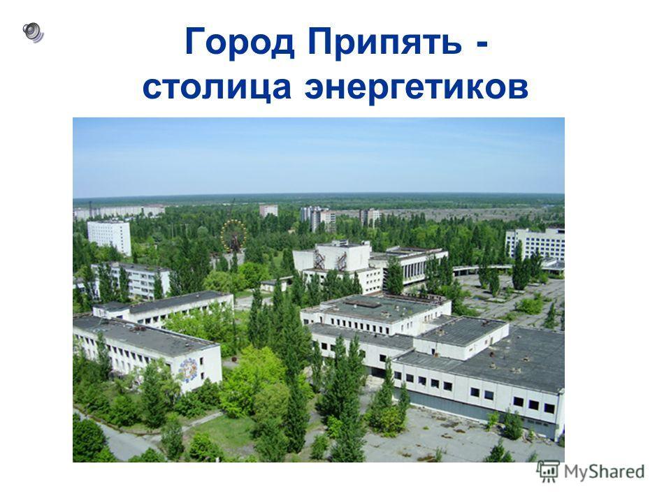Город Припять - столица энергетиков
