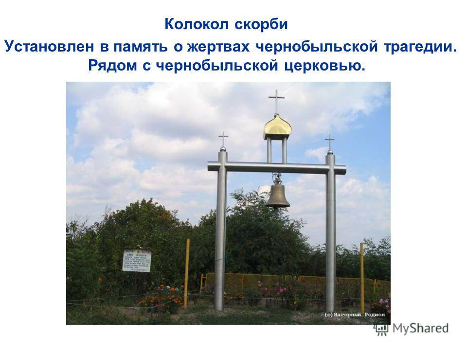 Колокол скорби Установлен в память о жертвах чернобыльской трагедии. Рядом с чернобыльской церковью.