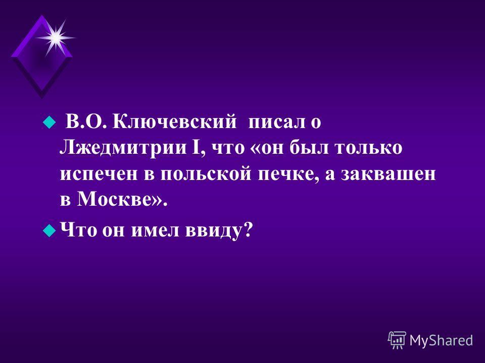 u В.О. Ключевский писал о Лжедмитрии I, что «он был только испечен в польской печке, а заквашен в Москве». u Что он имел ввиду?