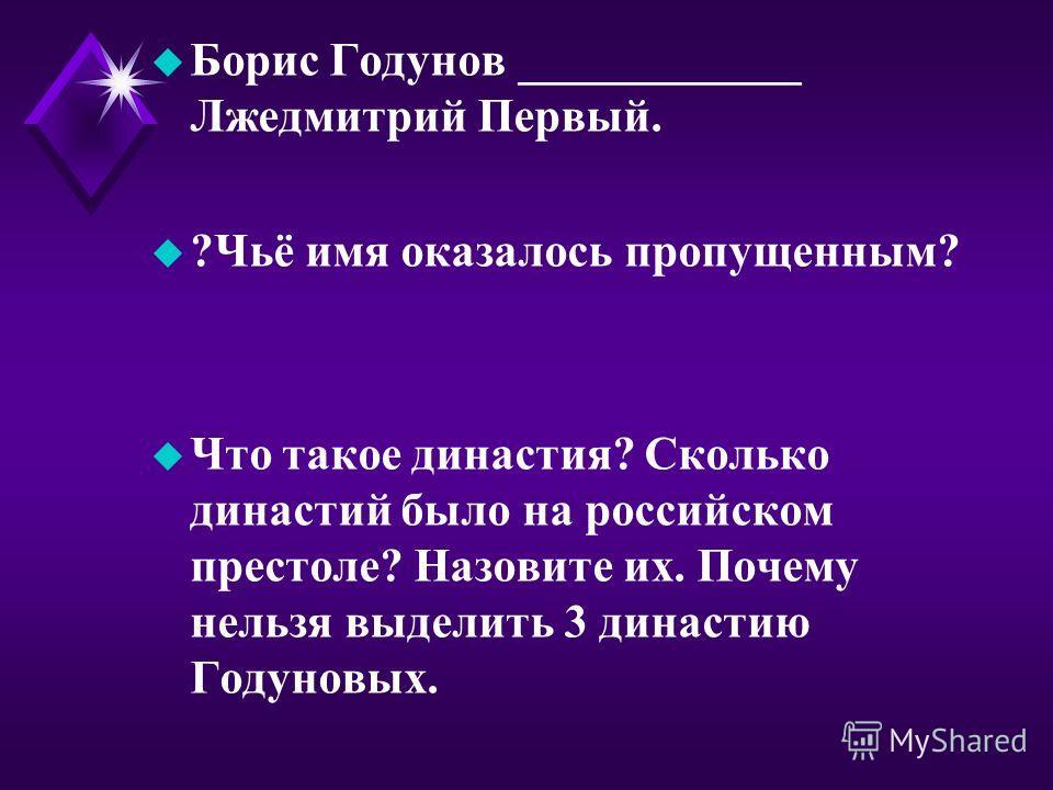 u Борис Годунов ____________ Лжедмитрий Первый. u ?Чьё имя оказалось пропущенным? u Что такое династия? Сколько династий было на российском престоле? Назовите их. Почему нельзя выделить 3 династию Годуновых.