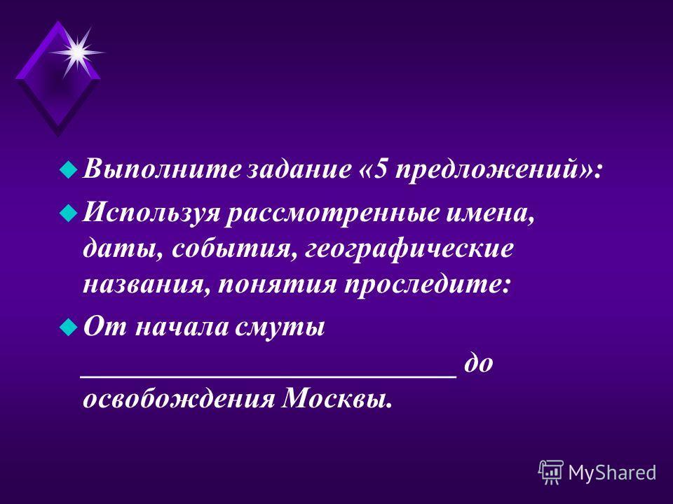 u Выполните задание «5 предложений»: u Используя рассмотренные имена, даты, события, географические названия, понятия проследите: u От начала смуты _________________________ до освобождения Москвы.