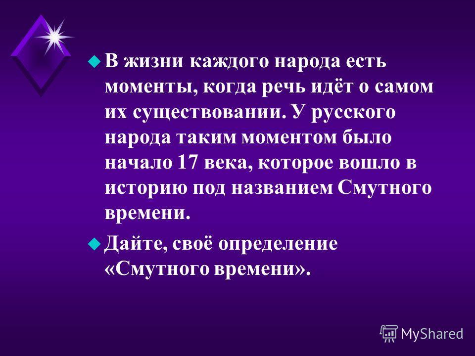 u В жизни каждого народа есть моменты, когда речь идёт о самом их существовании. У русского народа таким моментом было начало 17 века, которое вошло в историю под названием Смутного времени. u Дайте, своё определение «Смутного времени».