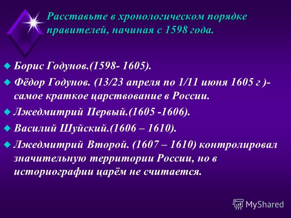 Расставьте в хронологическом порядке правителей, начиная с 1598 года. u Борис Годунов.(1598- 1605). u Фёдор Годунов. (13/23 апреля по 1/11 июня 1605 г )- самое краткое царствование в России. u Лжедмитрий Первый.(1605 -1606). u Василий Шуйский.(1606 –