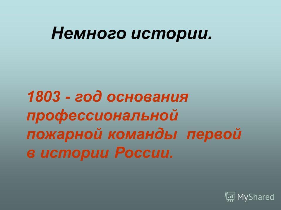 Немного истории. 1803 - год основания профессиональной пожарной команды первой в истории России.