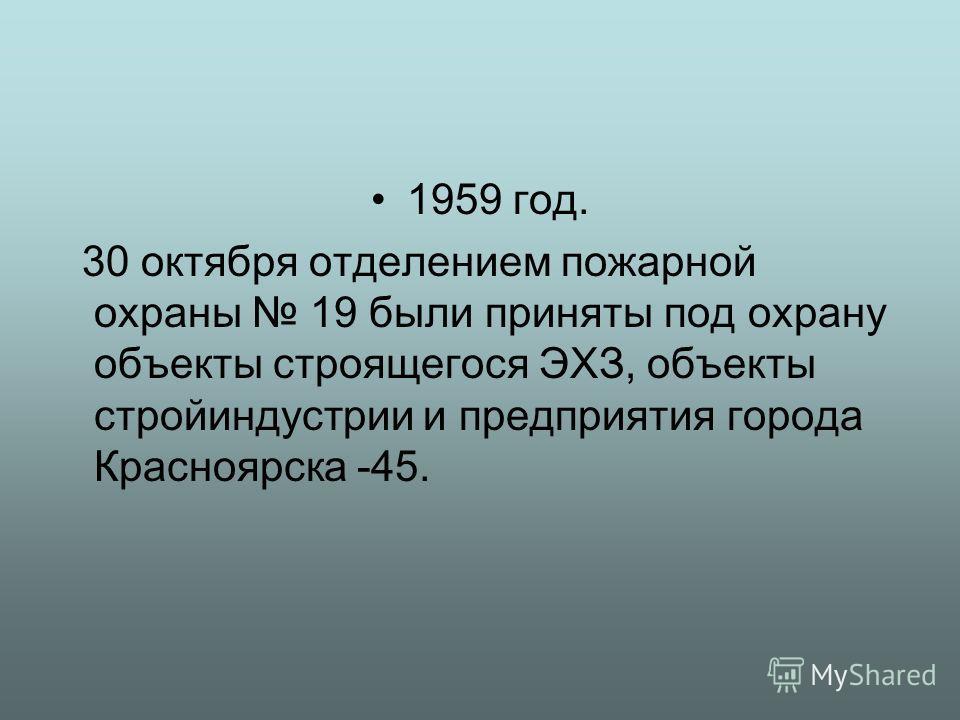 1959 год. 30 октября отделением пожарной охраны 19 были приняты под охрану объекты строящегося ЭХЗ, объекты стройиндустрии и предприятия города Красноярска -45.