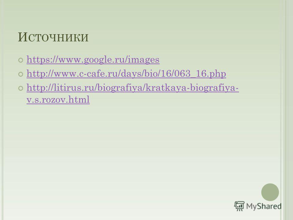 И СТОЧНИКИ https://www.google.ru/images http://www.c-cafe.ru/days/bio/16/063_16. php http://litirus.ru/biografiya/kratkaya-biografiya- v.s.rozov.html http://litirus.ru/biografiya/kratkaya-biografiya- v.s.rozov.html